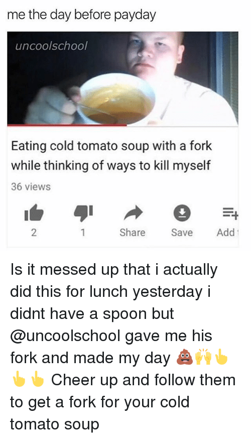 Spoonful: me the day before payday  uncoolschool  Eating cold tomato soup with a fork  while thinking of ways to kill myself  36 views  2  Share Sve Add Is it messed up that i actually did this for lunch yesterday i didnt have a spoon but @uncoolschool gave me his fork and made my day 💩🙌👆👆👆 Cheer up and follow them to get a fork for your cold tomato soup
