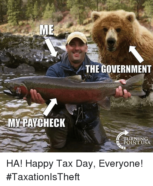 Memes, Happy, and Government: ME  THE GOVERNMENT  MY PAYCHECK  TURNING  POINT USA HA! Happy Tax Day, Everyone! #TaxationIsTheft