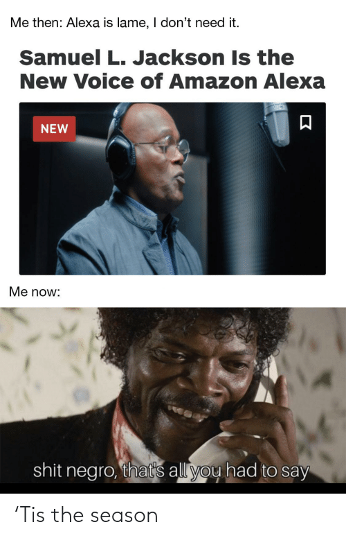 negro: Me then: Alexa is lame, I don't need it.  Samuel L. Jackson Is the  New Voice of Amazon Alexa  NEW  Me now:  shit negro, that's all you had to say 'Tis the season