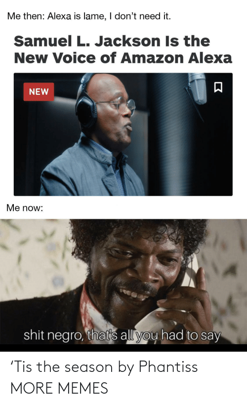 Amazon, Dank, and Memes: Me then: Alexa is lame, I don't need it.  Samuel L. Jackson Is the  New Voice of Amazon Alexa  NEW  Me now:  shit negro, that's all you had to say 'Tis the season by Phantiss MORE MEMES