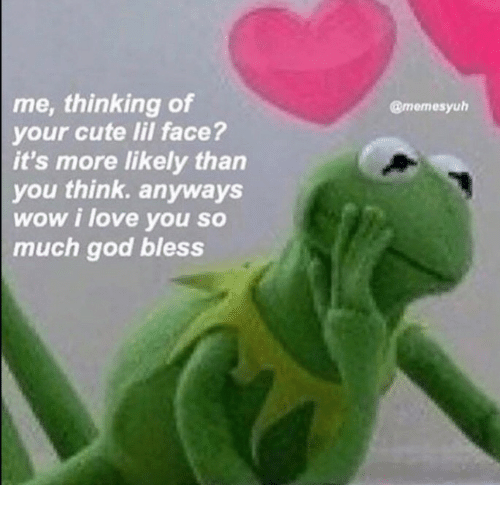 Your Cute: me, thinking of  your cute lil face?  it's more likely than  you think. anyways  wow i love you so  much god bless  @memesyuh