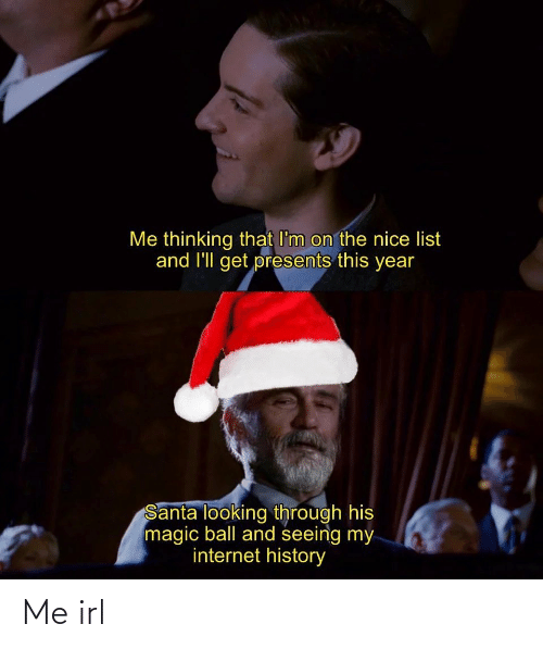 Santa: Me thinking that I'm on the nice list  and l'll get presents this year  Santa looking through his  magic ball and seeing my  internet history Me irl