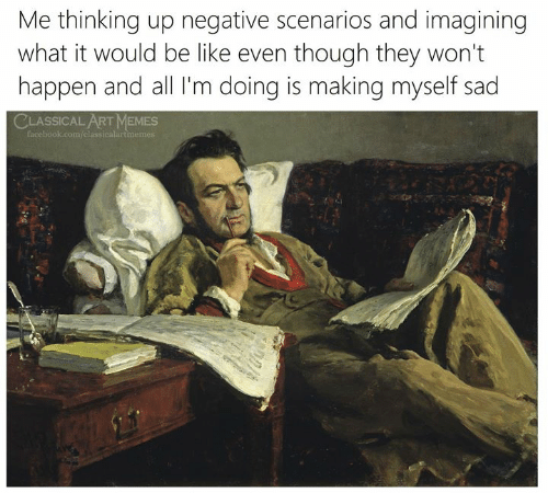 classical art memes: Me thinking up negative scenarios and imagining  what it would be like even though they won't  happen and all I'm doing is making myself sad  CLASSICAL ART MEMES  facebook.com/classicalartmemes