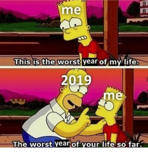 This Is The Worst: me  This is the worst year of my/life  2019  me  The worst yearof your life so far