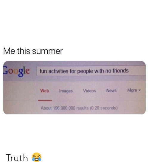 Friends, Google, and News: Me this summer  Google  fun activities for people with no friends  More  Web  Videos News  Images  About 196,000,000 results (0.26 sec onds) Truth 😂