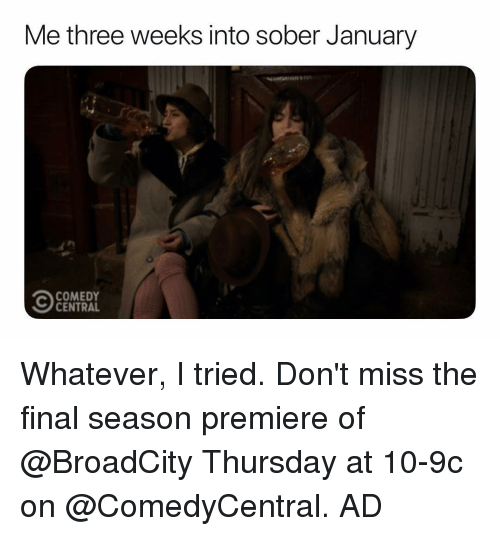 Funny, Comedy Central, and Sober: Me three weeks into sober January  COMEDY  CENTRAL Whatever, I tried. Don't miss the final season premiere of @BroadCity Thursday at 10-9c on @ComedyCentral. AD