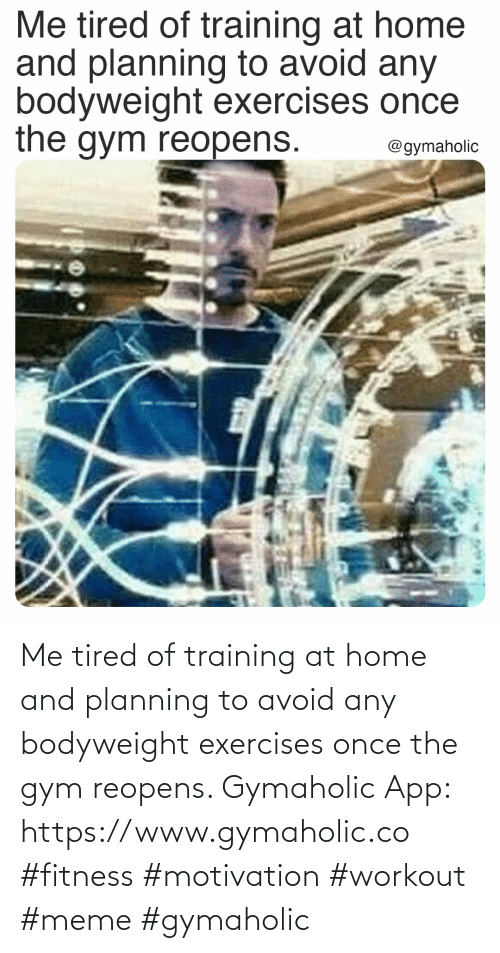 Avoid: Me tired of training at home and planning to avoid any bodyweight exercises once the gym reopens.  Gymaholic App: https://www.gymaholic.co  #fitness #motivation #workout #meme #gymaholic