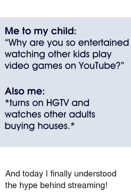 "Hype, Video Games, and youtube.com: Me to my child:  ""Why are you so entertained  watching other kids play  video games on YouTube?'""  Also me:  *turns on HGTV and  watches other adults  buying houses.* And today I finally understood the hype behind streaming!"