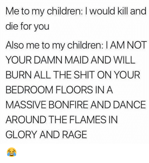 Children, Dank, and Shit: Me to my children: I would kill and  die for you  Also me to my children: I AM NOT  YOUR DAMN MAID AND WILL  BURN ALL THE SHIT ON YOUR  BEDROOM FLOORS IN A  MASSIVE BONFIRE AND DANCE  AROUND THE FLAMES IN  GLORY AND RAGE 😂
