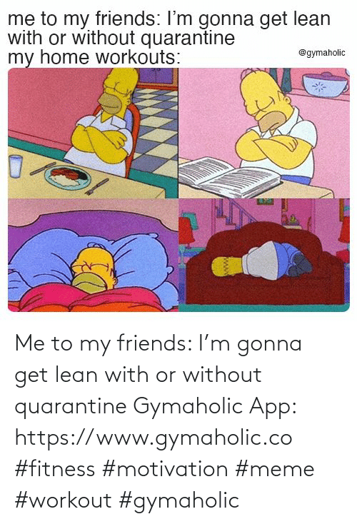 my friends: Me to my friends: I'm gonna get lean with or without quarantine  Gymaholic App: https://www.gymaholic.co  #fitness #motivation #meme #workout #gymaholic