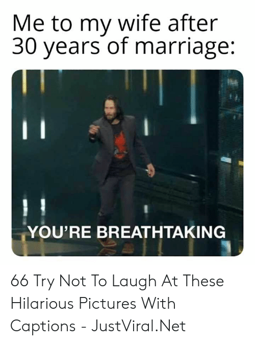 Captions: Me to my wife after  30 years of marriage:  YOU'RE BREATHTAKING 66 Try Not To Laugh At These Hilarious Pictures With Captions - JustViral.Net