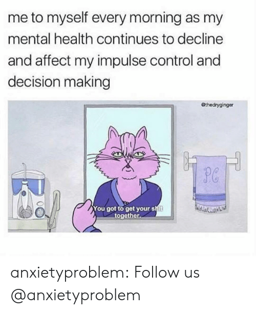 impulse: me to myself every morning as my  mental health continues to decline  and affect my impulse control and  decision making  Othedryginger  P0  You got to get your shit  together. anxietyproblem:  Follow us @anxietyproblem​