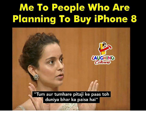 "Iphone, Indianpeoplefacebook, and Who: Me To People Who Are  Planning To Buy iPhone 8  LAUGHING  ""Tum aur tumhare pitaji ke paas toh  duniya bhar ka paisa hai  I1"
