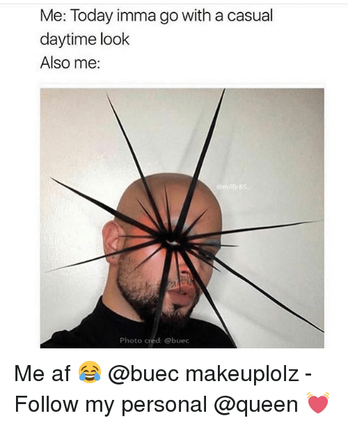 Af, Makeup, and Queen: Me: Today imma go with a casual  daytime look  Also me:  Photo cred: @buec Me af 😂 @buec makeuplolz - Follow my personal @queen 💓