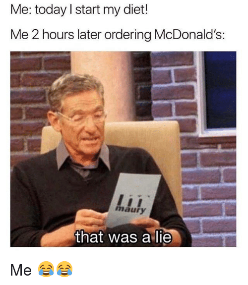 Maury, McDonalds, and Memes: Me: today l start my diet!  Me 2 hours later ordering McDonald's:  di  maury  that was a lie Me 😂😂