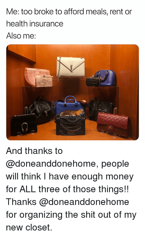 Money, Shit, and Health Insurance: Me: too broke to afford meals, rent on  health insurance  Also me: And thanks to @doneanddonehome, people will think I have enough money for ALL three of those things!! Thanks @doneanddonehome for organizing the shit out of my new closet.