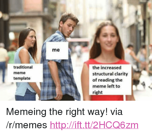 "Memeing: me  traditional  meme  template  the increased  structural clarity  of reading the  meme left to  right <p>Memeing the right way! via /r/memes <a href=""http://ift.tt/2HCQ6zm"">http://ift.tt/2HCQ6zm</a></p>"