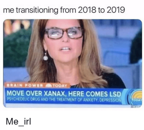 Xanax, Anxiety, and Depression: me transitioning from 2018 to 2019  MOVE OVER XANAX, HERE COMES LSD  PSYCHEDELIC DRUG AND THE TREATMENT OF ANXIETY,DEPRESSION Me_irl
