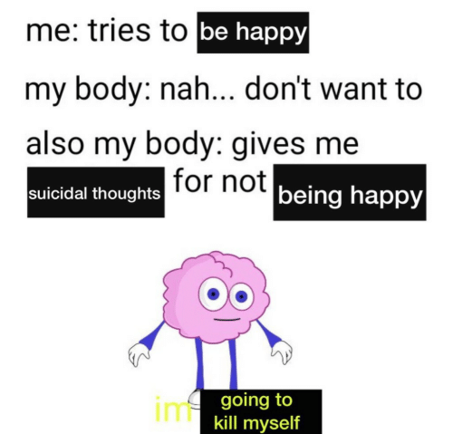 Happy, Be Happy, and Tor: me: tries to be happy  my body: nah... don't want to  also my body: gives me  suicidal thoughts Tor not being happy  imgoing to  kill myself