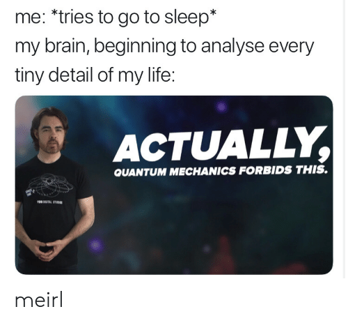 go to sleep: me: *tries to go to sleep*  my brain, beginning to analyse every  tiny detail of my life:  ACTUALLY,  QUANTUM MECHANICS FORBIDS THIS. meirl