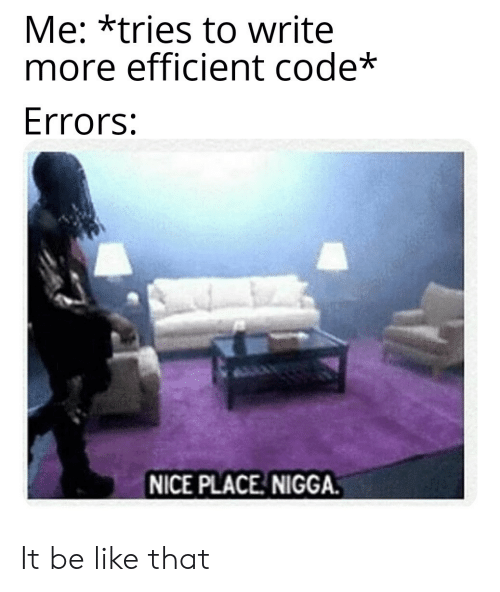 efficient: Me: *tries to write  more efficient code*  Errors:  NICE PLACE NIGGA. It be like that