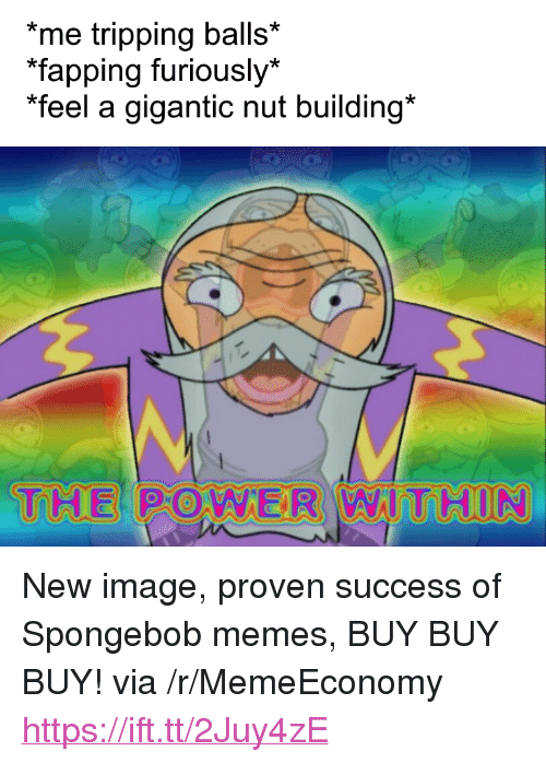 "Memes, SpongeBob, and Image: me tripping balls*  fapping furiously*  ""feel a gigantic nut building*  THE PO WER WIT HUN <p>New image, proven success of Spongebob memes, BUY BUY BUY! via /r/MemeEconomy <a href=""https://ift.tt/2Juy4zE"">https://ift.tt/2Juy4zE</a></p>"