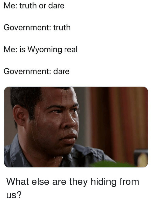 Memes, Truth or Dare, and Government: Me: truth or dare  Government: truth  Me: is Wyoming real  Government: dare What else are they hiding from us?