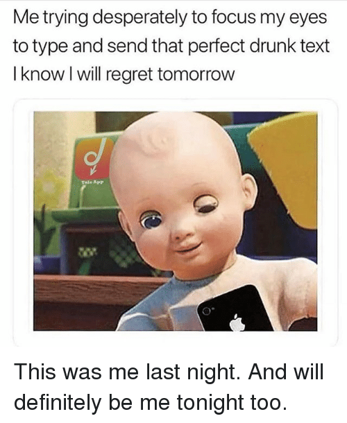 Definitely, Drunk, and Regret: Me trying desperately to focus my eyes  to type and send that perfect drunk text  I know I will regret tomorrow  Tale App This was me last night. And will definitely be me tonight too.