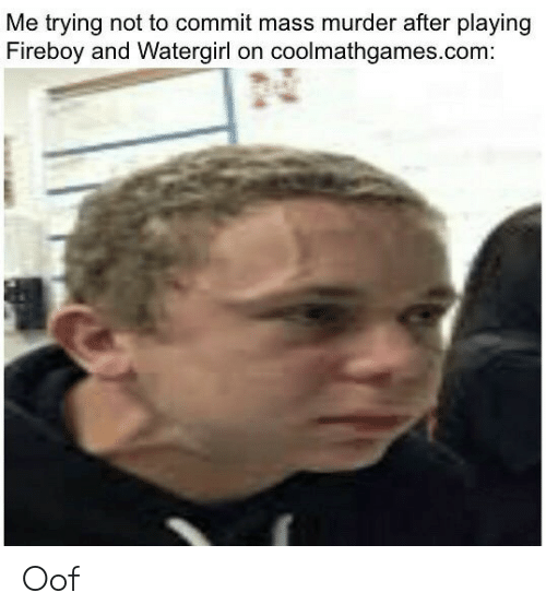 Murder, Com, and Mass: Me trying not to commit mass murder after playing  Fireboy and Watergirl on coolmathgames.com Oof