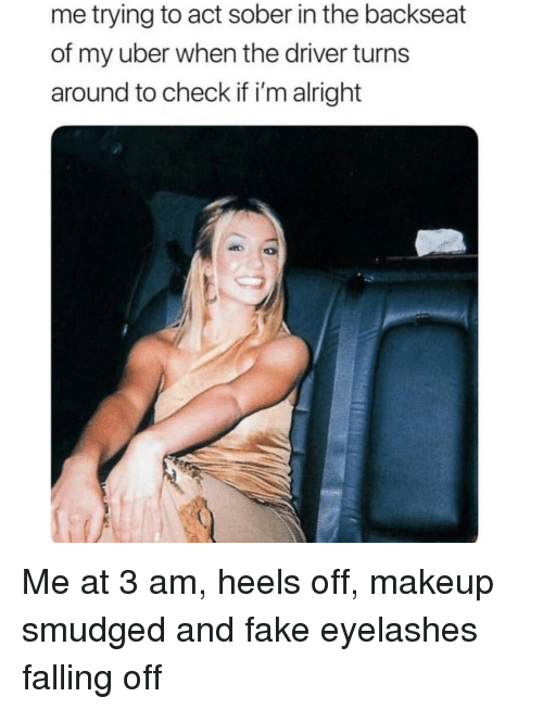 falling off: me trying to act sober in the backseat  of my uber when the driver turns  around to check if i'm alright Me at 3 am, heels off, makeup smudged and fake eyelashes falling off