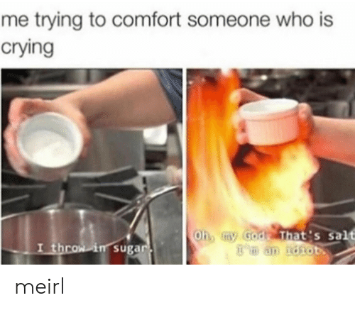 Crying, God, and Sugar: me trying to comfort someone who is  crying  hb tny God That's salt  in sugar meirl