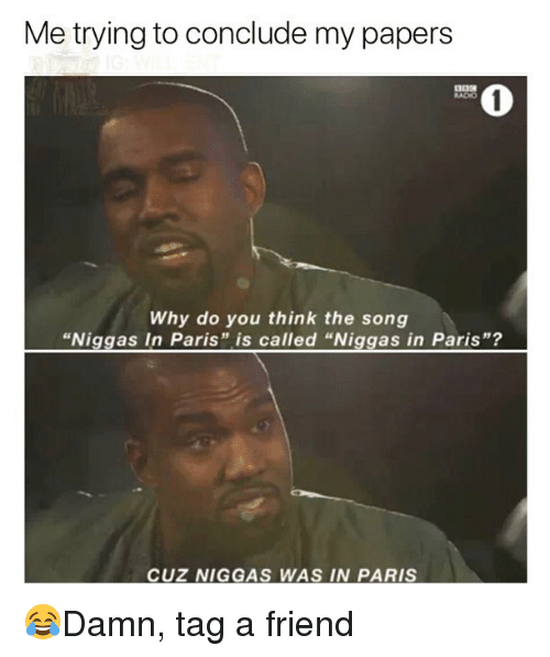 "Memes, Paris, and 🤖: Me trying to conclude my papers  0  Why do you think the song  ""Niggas In Paris"" is called ""Niggas in Paris""?  CUZ NIGGAS WAS IN PARIS 😂Damn, tag a friend"