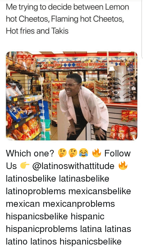 Hot Cheetos: Me trying to decide between Lemon  hot Cheetos, Flaming hot Cheetos,  Hot fries and Takis  OL FOICE COLD BEVERAGES I Which one? 🤔🤔😂 🔥 Follow Us 👉 @latinoswithattitude 🔥 latinosbelike latinasbelike latinoproblems mexicansbelike mexican mexicanproblems hispanicsbelike hispanic hispanicproblems latina latinas latino latinos hispanicsbelike