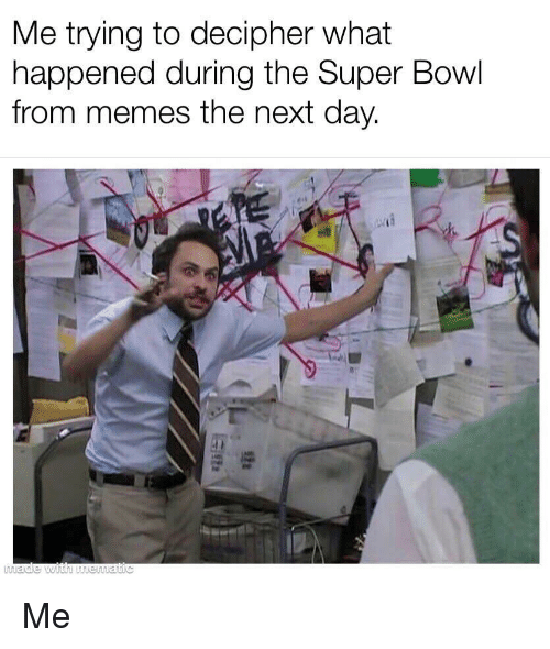Memes, Super Bowl, and Bowl: Me trying to decipher what  happened during the Super Bowl  from memes the next day. Me