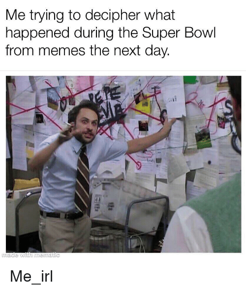 Memes, Super Bowl, and Irl: Me trying to decipher what  happened during the Super Bowl  from memes the next day. Me_irl
