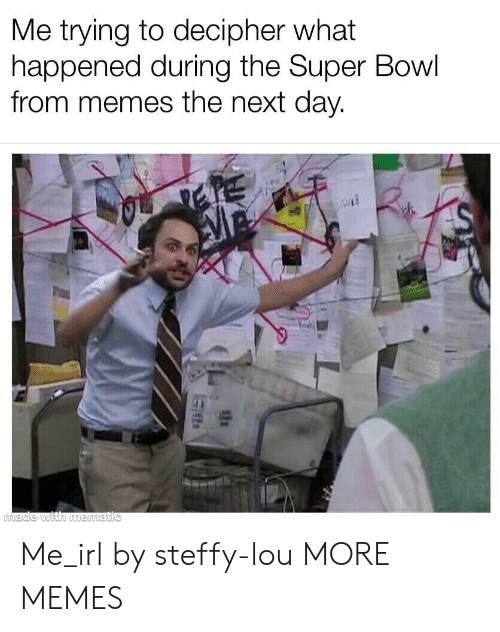 Dank, Memes, and Super Bowl: Me trying to decipher what  happened during the Super Bowl  from memes the next day. Me_irl by steffy-lou MORE MEMES