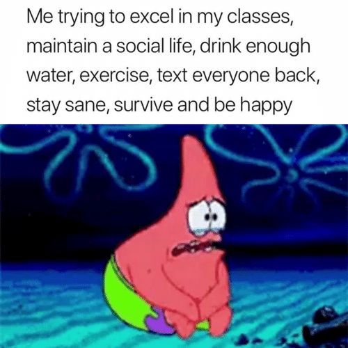 Life, Excel, and Exercise: Me trying to excel in my classes,  maintain a social life, drink enough  water, exercise, text everyone back,  stay sane, survive and be happy