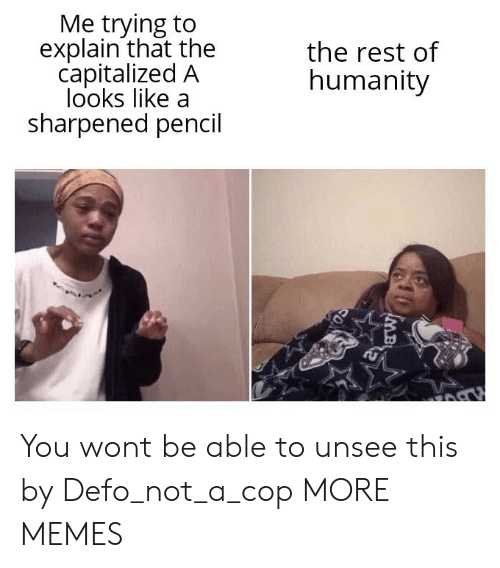 Me Trying To Explain: Me trying to  explain that the  capitalized A  looks like a  sharpened pencil  the rest of  humanity  MB You wont be able to unsee this by Defo_not_a_cop MORE MEMES