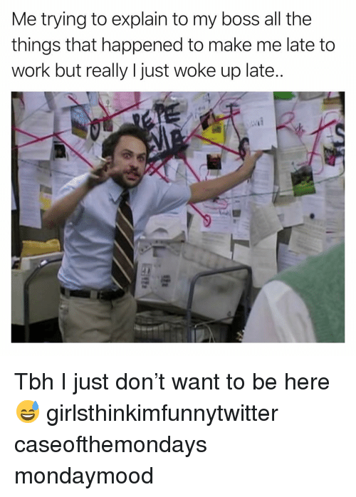 Funny, Tbh, and Work: Me trying to explain to my boss all the  things that happened to make me late to  work but really I just woke up late.. Tbh I just don't want to be here😅 girlsthinkimfunnytwitter caseofthemondays mondaymood