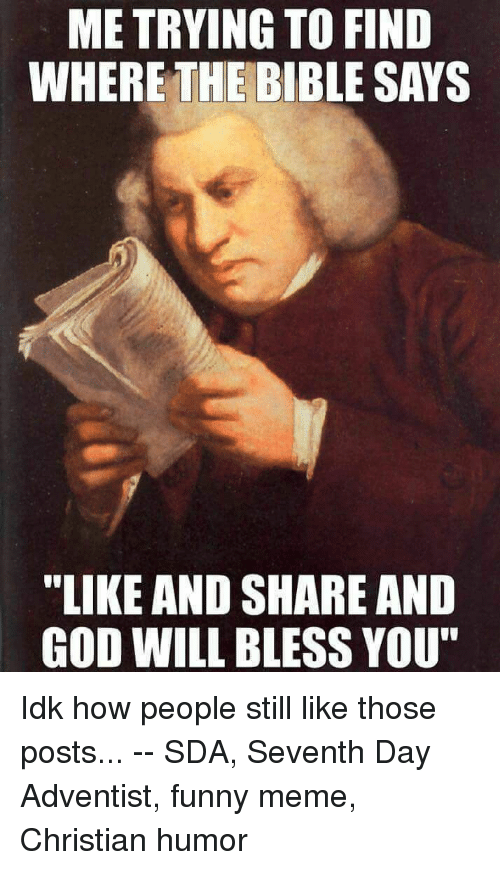 "Funny, God, and Meme: ME TRYING TO FIND  WHERE THE BIBLE SAYS  ""LIKE AND SHARE AND  GOD WILL BLESS YOU"" Idk how people still like those posts... -- SDA, Seventh Day Adventist, funny meme, Christian humor"