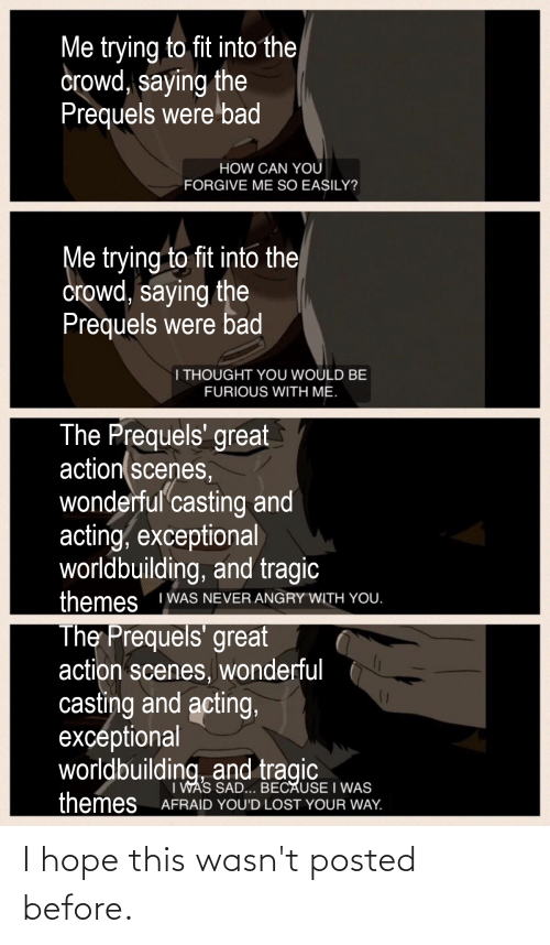 exceptional: Me trying to fit into the  crowd, saying the  Prequels were bad  HOW CAN YOU  FORGIVE ME SO EASILY?  Me trying to fit into the  crowd, saying the  Prequels were bad  I THOUGHT YOU WOULD BE  FURIOUS WITH ME.  The Prequels' great  action scenes,  wonderful casting and  acting, exceptional  worldbuilding, and tragic  themes  I WAS NEVER ANGRY WITH YOU.  The Prequels' great  action scenes, wonderful  casting and acting,  exceptional  worldbuilding, and tragic  I WAS SAD... BECAUSE I WAS  AFRAID YOU'D LOST YOUR WAY.  themes I hope this wasn't posted before.