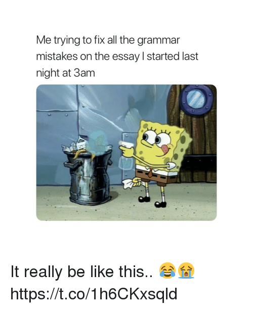 Be Like, Mistakes, and All The: Me trying to fix all the grammar  mistakes on the essay started last  night at 3am It really be like this.. 😂😭 https://t.co/1h6CKxsqld