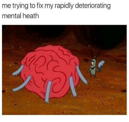Dank, 🤖, and Heath: me trying to fix my rapidly deteriorating  mental heath