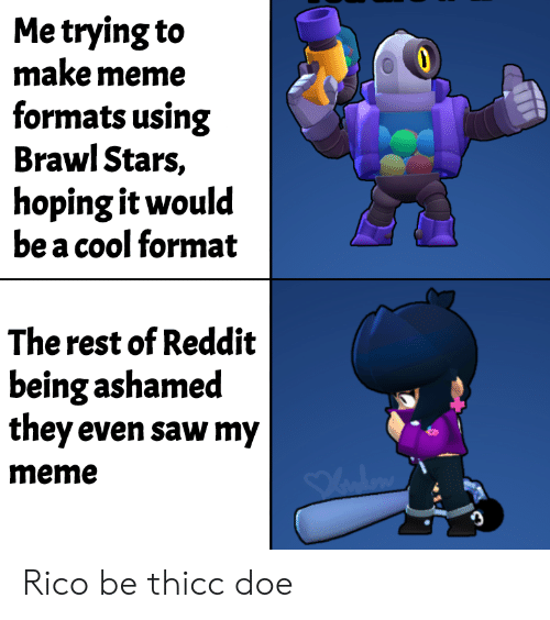 Doe, Meme, and Reddit: Me trying to  make meme  formats using  Brawl Stars,  hoping it would  be a cool format  The rest of Reddit  being ashamed  they even saw my  meme Rico be thicc doe