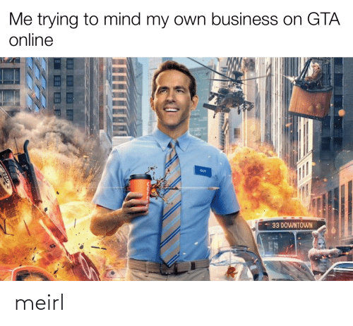 Business, Mind, and MeIRL: Me trying to mind my own business on GTA  online  GUY  33 DOWNTOWN meirl