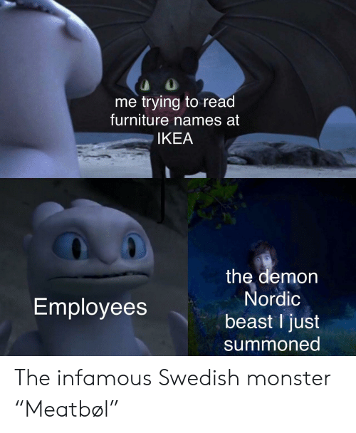 "Infamous: me trying to read  furniture names at  IKEA  the demon  Nordic  Employees  beast I just  summoned The infamous Swedish monster ""Meatbøl"""