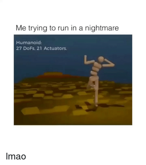 Lmao, Run, and Girl Memes: Me trying to run in a nightmare  Humanoid:  27 DoFs, 21 Actuators. lmao