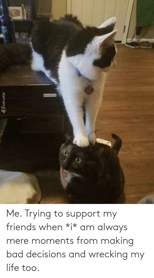 wrecking: Me. Trying to support my friends when *i* am always mere moments from making bad decisions and wrecking my life too.