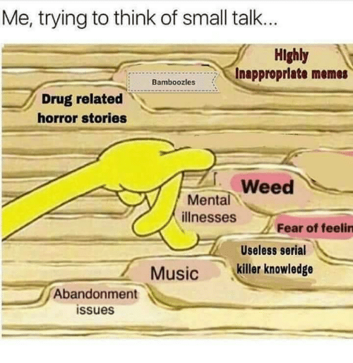 Inappropriate Memes: Me, trying to think of small talk..  Highly  Inappropriate memes  Bamboozles  Drug related  horror stories  Weed  ее  Mental  illnesses  Fear of feelin  Useless serial  Music killer knowledge  Abandonment  issues