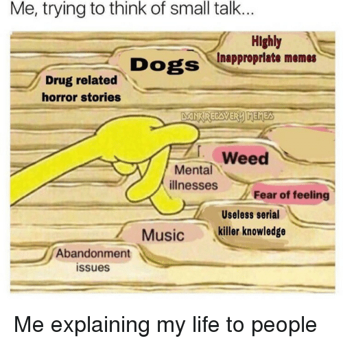 Life, Memes, and Music: Me, trying to think of small talk...  Highly  Inappropriate memes  Drug related  horror stories  Weed  ее  Mental  illnesses  Fear of feeling  Useless serial  Music killer knowledge  Abandonment  issues Me explaining my life to people